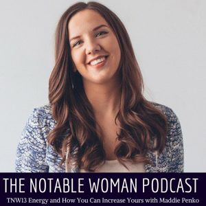 The Notable Woman Podcast TNW13: ENERGY AND HOW YOU CAN INCREASE YOURS WITH MADDIE PENKO
