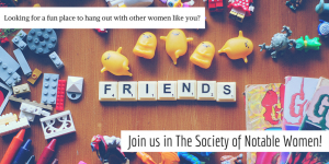 Looking for a fun place to hang out with other women like you? Join us in The Society of Notable Women!