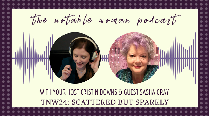 Sasha Gray on The Notable Woman Podcast Scattered But Sparkly