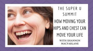 HOW MOVING YOUR HIPS AND CHEST CAN MOVE YOUR LIFE wth shannon macfarlane