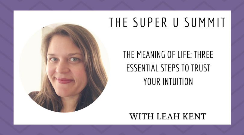 The Meaning of LIFE: Three Essential Steps to Trust Your Intuition with Leah Kent